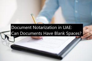 Document Notarization in UAE Can Documents Have Blank Spaces